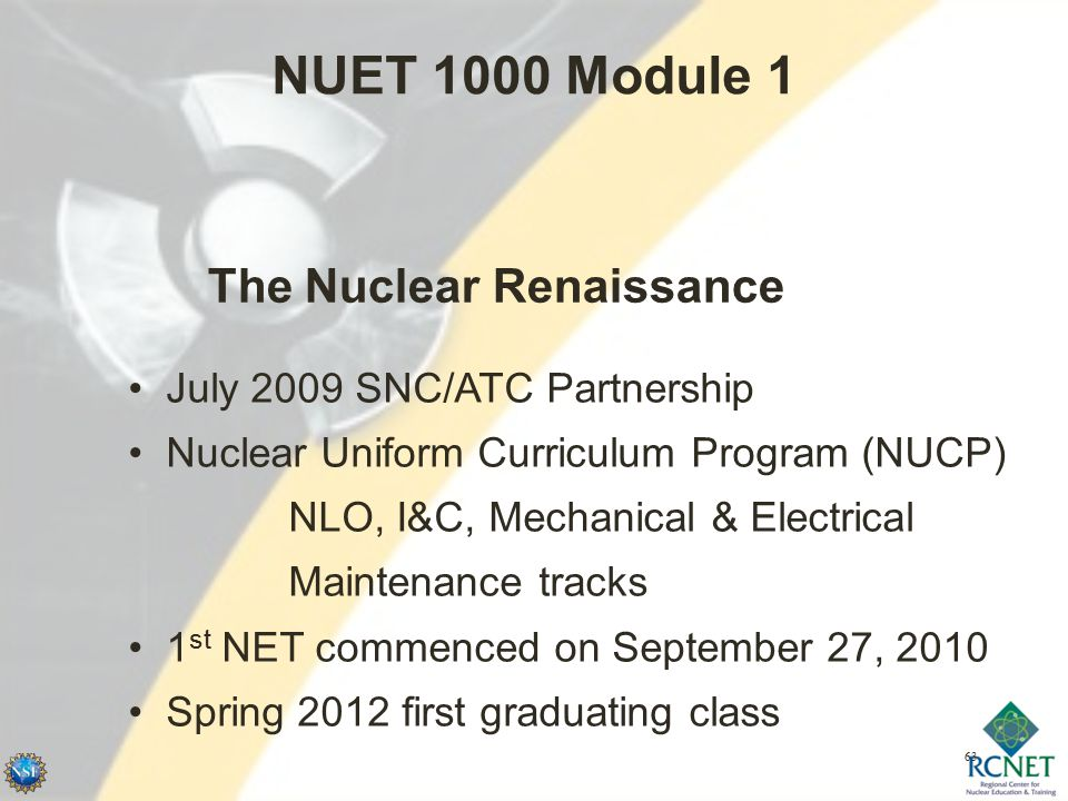 63 NUET 1000 Module 1 July 2009 SNC/ATC Partnership Nuclear Uniform Curriculum Program (NUCP) NLO, I&C, Mechanical & Electrical Maintenance tracks 1 st NET commenced on September 27, 2010 Spring 2012 first graduating class The Nuclear Renaissance