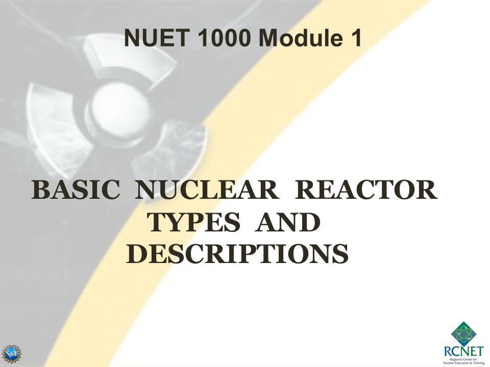 BASIC NUCLEAR REACTOR TYPES AND DESCRIPTIONS NUET 1000 Module 1