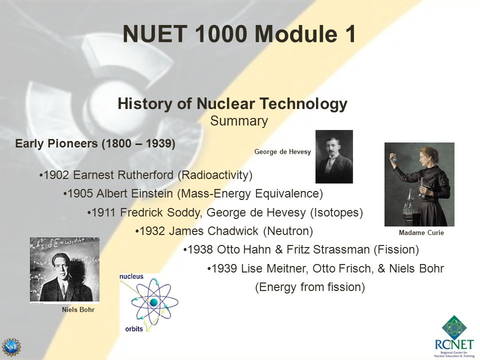7 NUET 1000 Module 1 History of Nuclear Technology Summary Early Pioneers (1800 – 1939) 1902 Earnest Rutherford (Radioactivity) 1905 Albert Einstein (Mass-Energy Equivalence) 1911 Fredrick Soddy, George de Hevesy (Isotopes) 1932 James Chadwick (Neutron) Madame Curie 1938 Otto Hahn & Fritz Strassman (Fission) 1939 Lise Meitner, Otto Frisch, & Niels Bohr (Energy from fission) Niels Bohr George de Hevesy