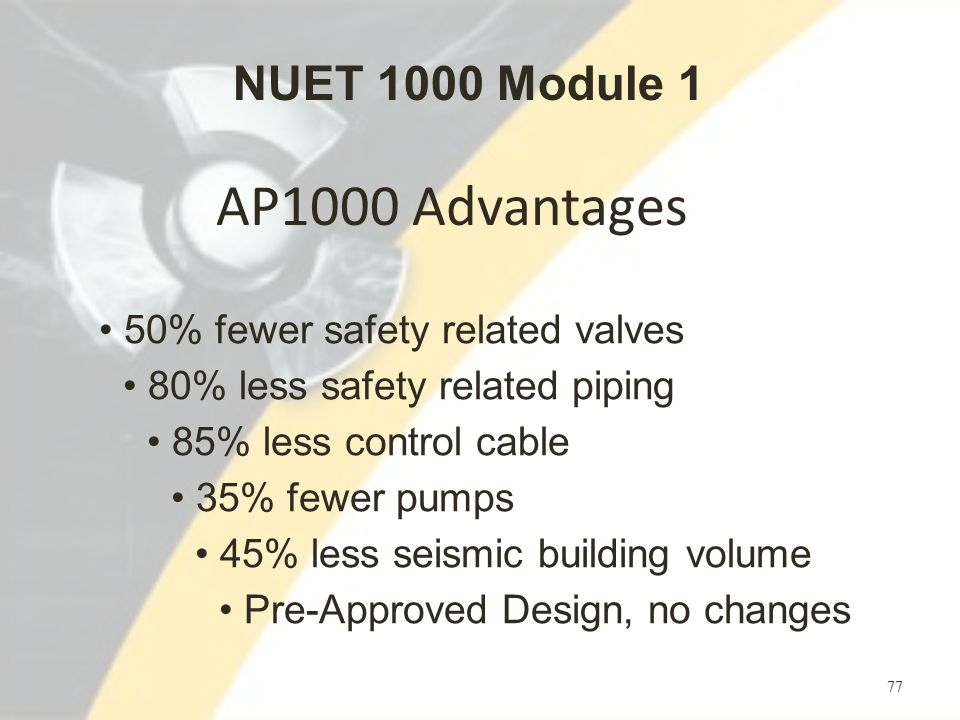 AP1000 Advantages 77 50% fewer safety related valves 80% less safety related piping 85% less control cable 35% fewer pumps 45% less seismic building volume Pre-Approved Design, no changes NUET 1000 Module 1
