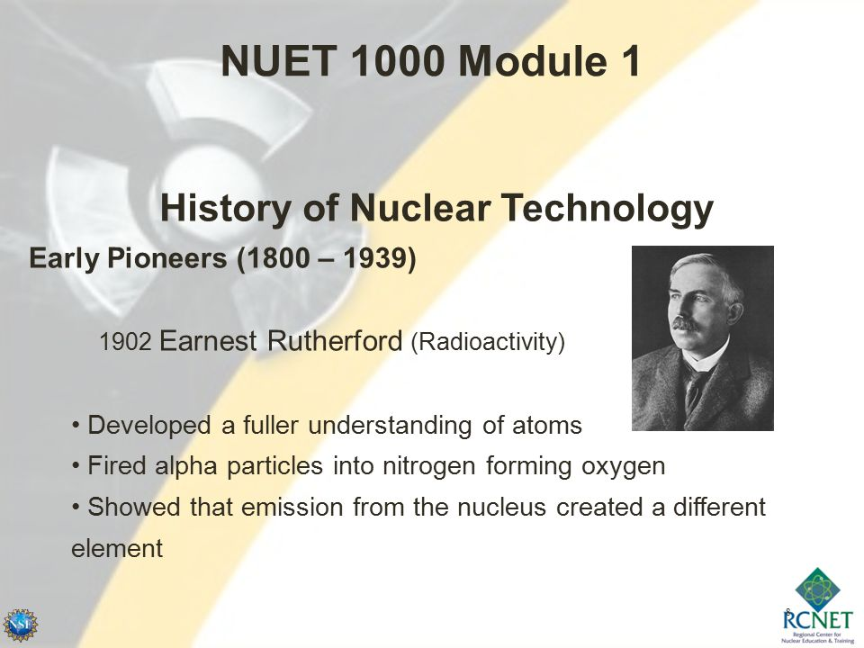 8 NUET 1000 Module 1 History of Nuclear Technology Early Pioneers (1800 – 1939) 1902 Earnest Rutherford (Radioactivity) Developed a fuller understanding of atoms Fired alpha particles into nitrogen forming oxygen Showed that emission from the nucleus created a different element
