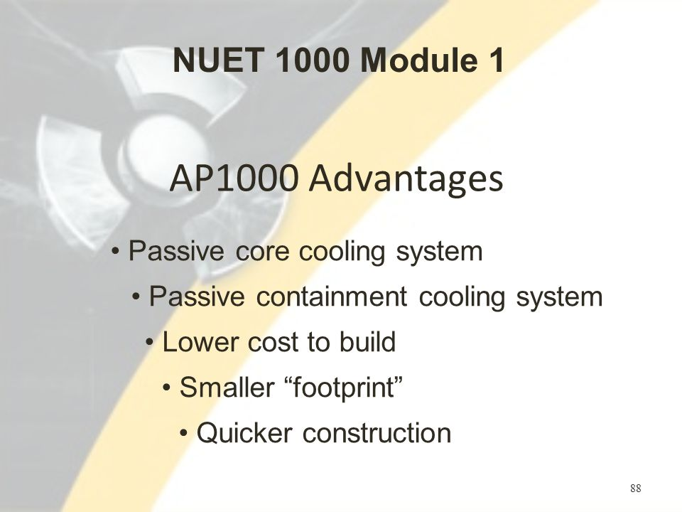 AP1000 Advantages 88 Passive core cooling system Passive containment cooling system Lower cost to build Smaller footprint Quicker construction NUET 1000 Module 1