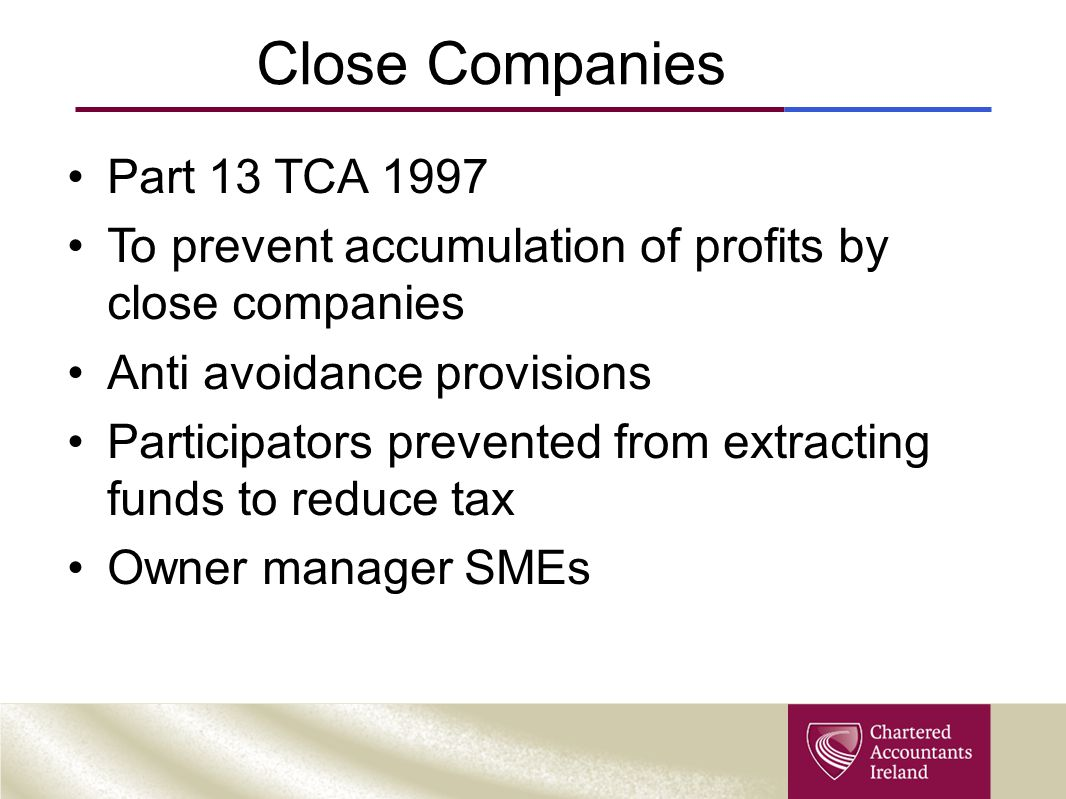 Close Companies Part 13 TCA 1997 To prevent accumulation of profits by close companies Anti avoidance provisions Participators prevented from extracting funds to reduce tax Owner manager SMEs