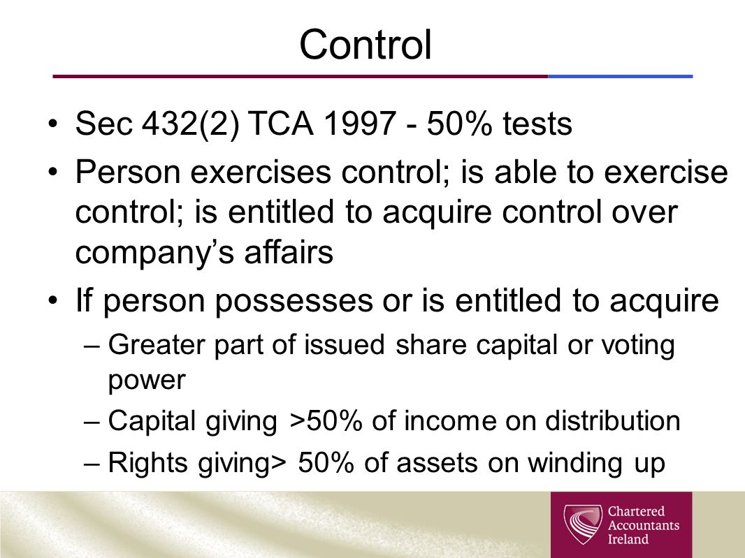 Control Sec 432(2) TCA 1997 - 50% tests Person exercises control; is able to exercise control; is entitled to acquire control over company's affairs I