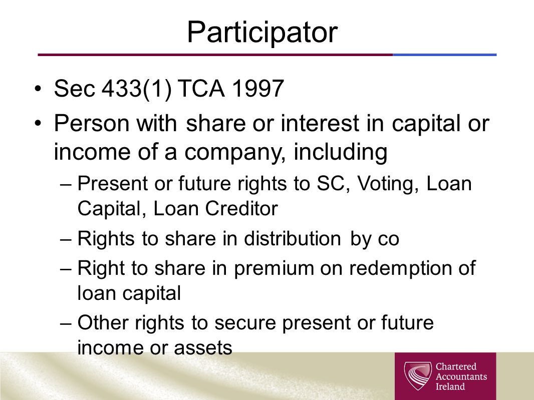 Participator Sec 433(1) TCA 1997 Person with share or interest in capital or income of a company, including –Present or future rights to SC, Voting, L