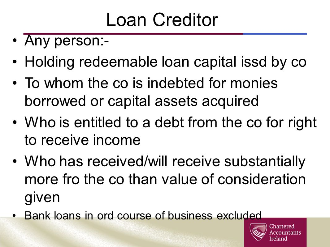 Loan Creditor Any person:- Holding redeemable loan capital issd by co To whom the co is indebted for monies borrowed or capital assets acquired Who is