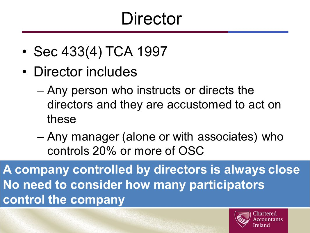Director Sec 433(4) TCA 1997 Director includes –Any person who instructs or directs the directors and they are accustomed to act on these –Any manager