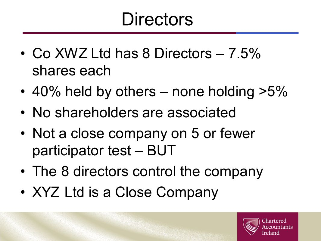 Directors Co XWZ Ltd has 8 Directors – 7.5% shares each 40% held by others – none holding >5% No shareholders are associated Not a close company on 5 or fewer participator test – BUT The 8 directors control the company XYZ Ltd is a Close Company