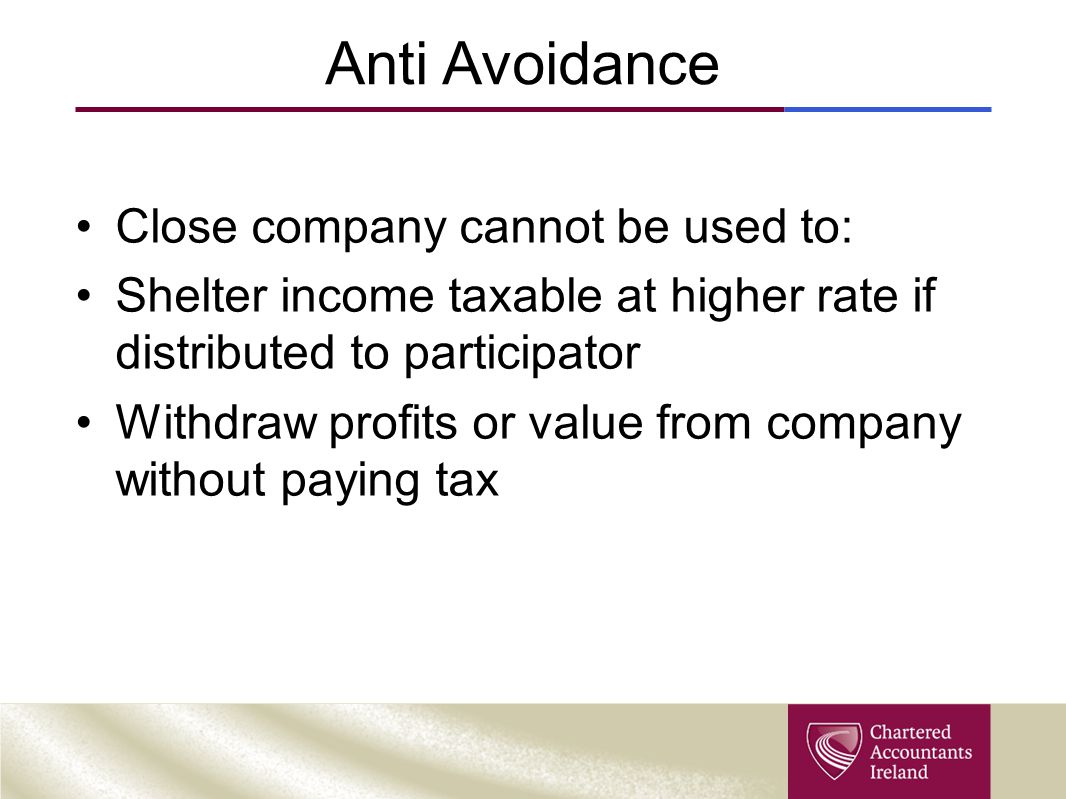 Anti Avoidance Close company cannot be used to: Shelter income taxable at higher rate if distributed to participator Withdraw profits or value from co