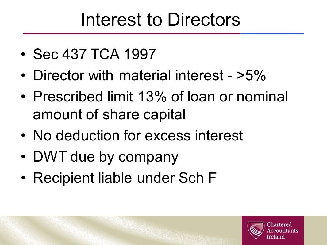 Interest to Directors Sec 437 TCA 1997 Director with material interest - >5% Prescribed limit 13% of loan or nominal amount of share capital No deduction for excess interest DWT due by company Recipient liable under Sch F