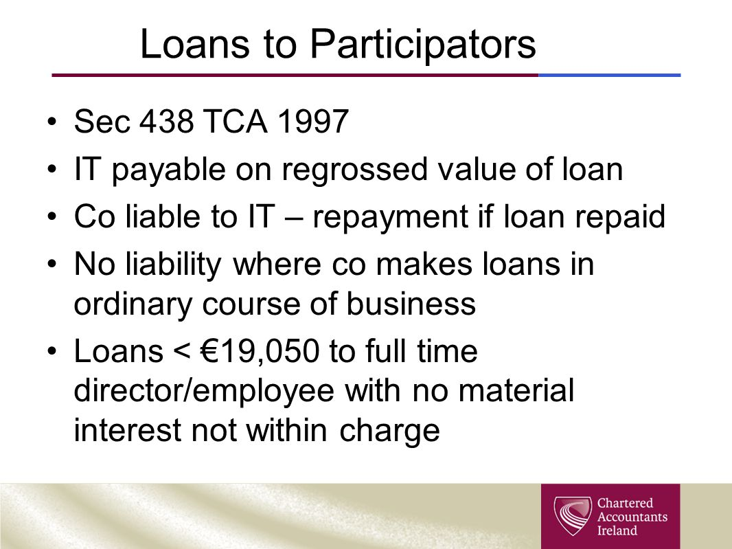 Loans to Participators Sec 438 TCA 1997 IT payable on regrossed value of loan Co liable to IT – repayment if loan repaid No liability where co makes l