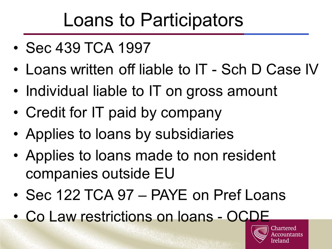 Loans to Participators Sec 439 TCA 1997 Loans written off liable to IT - Sch D Case IV Individual liable to IT on gross amount Credit for IT paid by company Applies to loans by subsidiaries Applies to loans made to non resident companies outside EU Sec 122 TCA 97 – PAYE on Pref Loans Co Law restrictions on loans - OCDE