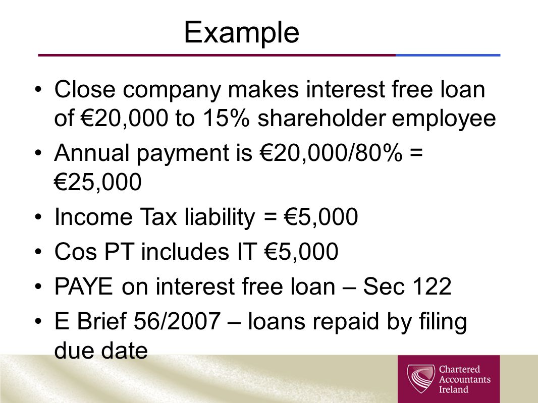 Example Close company makes interest free loan of €20,000 to 15% shareholder employee Annual payment is €20,000/80% = €25,000 Income Tax liability = €5,000 Cos PT includes IT €5,000 PAYE on interest free loan – Sec 122 E Brief 56/2007 – loans repaid by filing due date