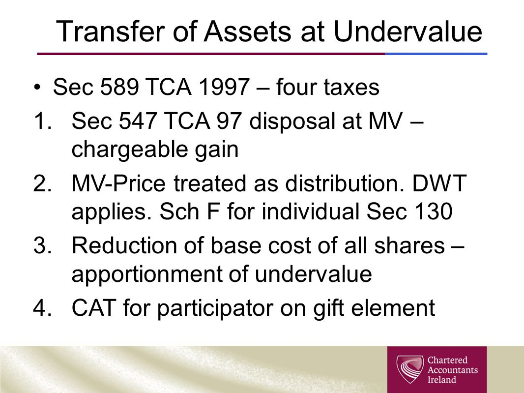 Transfer of Assets at Undervalue Sec 589 TCA 1997 – four taxes 1.Sec 547 TCA 97 disposal at MV – chargeable gain 2.MV-Price treated as distribution.