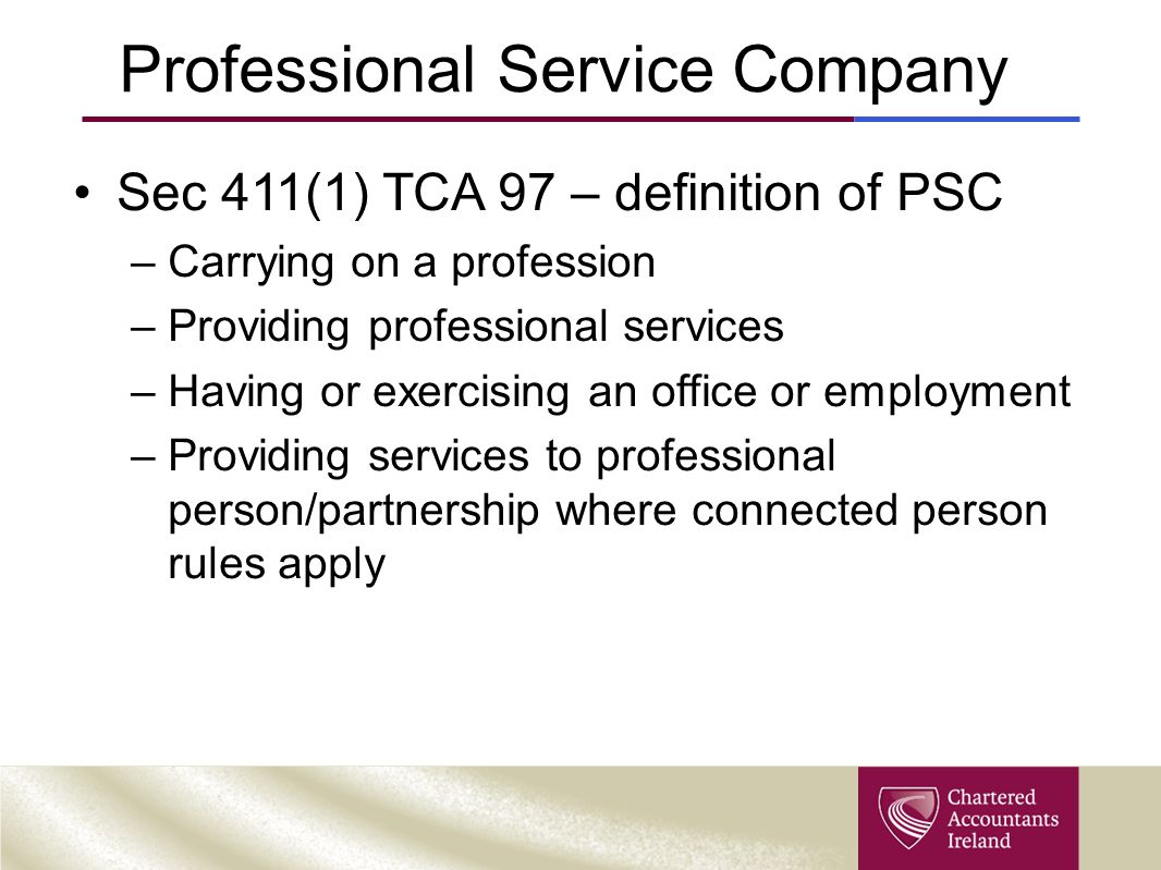 Professional Service Company Sec 411(1) TCA 97 – definition of PSC –Carrying on a profession –Providing professional services –Having or exercising an