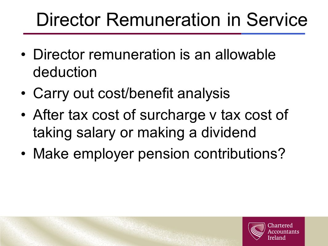 Director Remuneration in Service Director remuneration is an allowable deduction Carry out cost/benefit analysis After tax cost of surcharge v tax cos