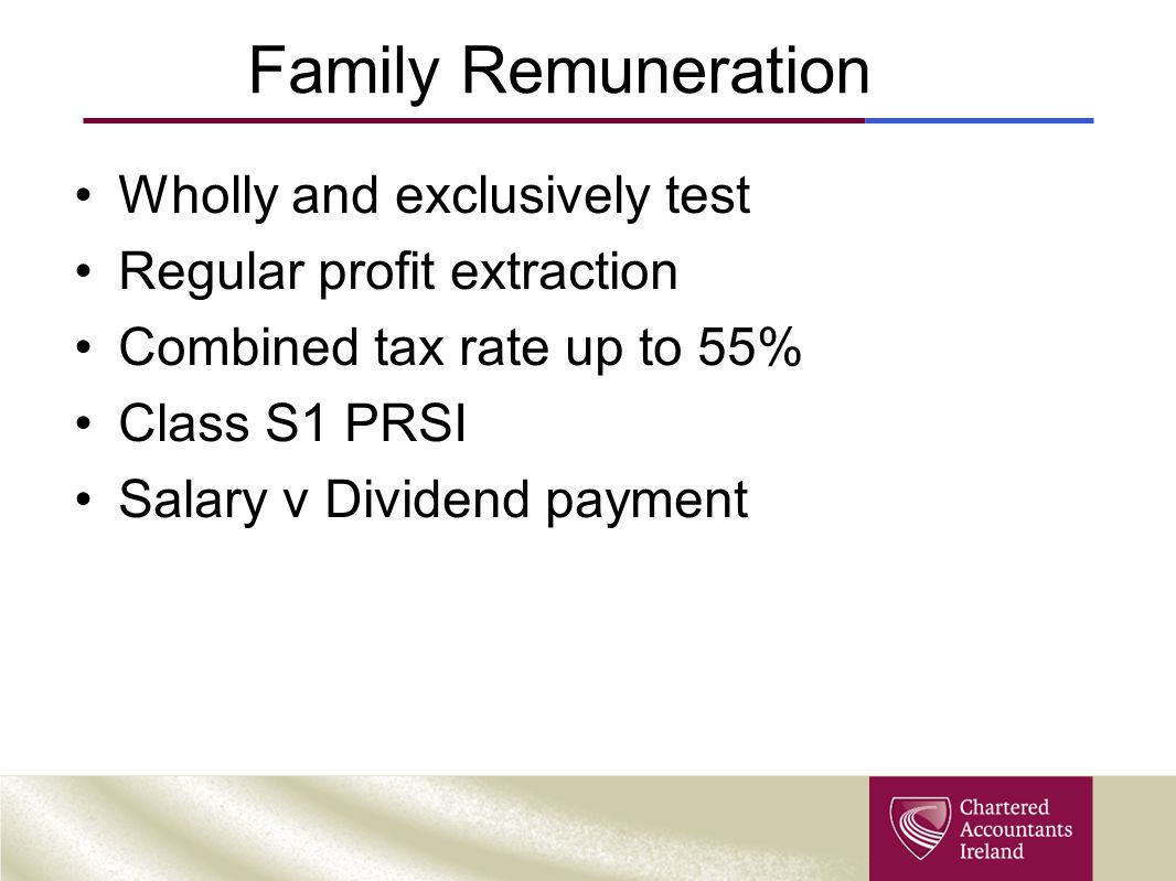 Family Remuneration Wholly and exclusively test Regular profit extraction Combined tax rate up to 55% Class S1 PRSI Salary v Dividend payment
