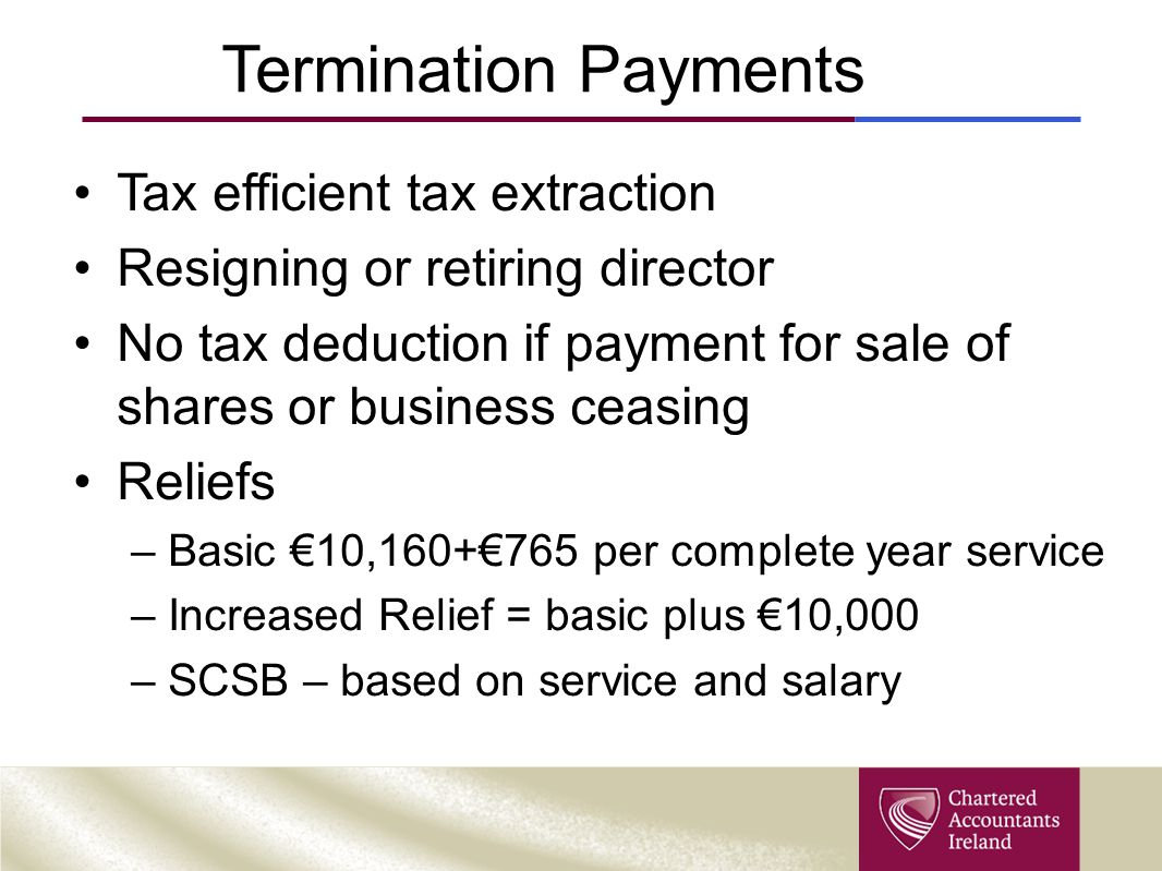 Termination Payments Tax efficient tax extraction Resigning or retiring director No tax deduction if payment for sale of shares or business ceasing Reliefs –Basic €10,160+€765 per complete year service –Increased Relief = basic plus €10,000 –SCSB – based on service and salary