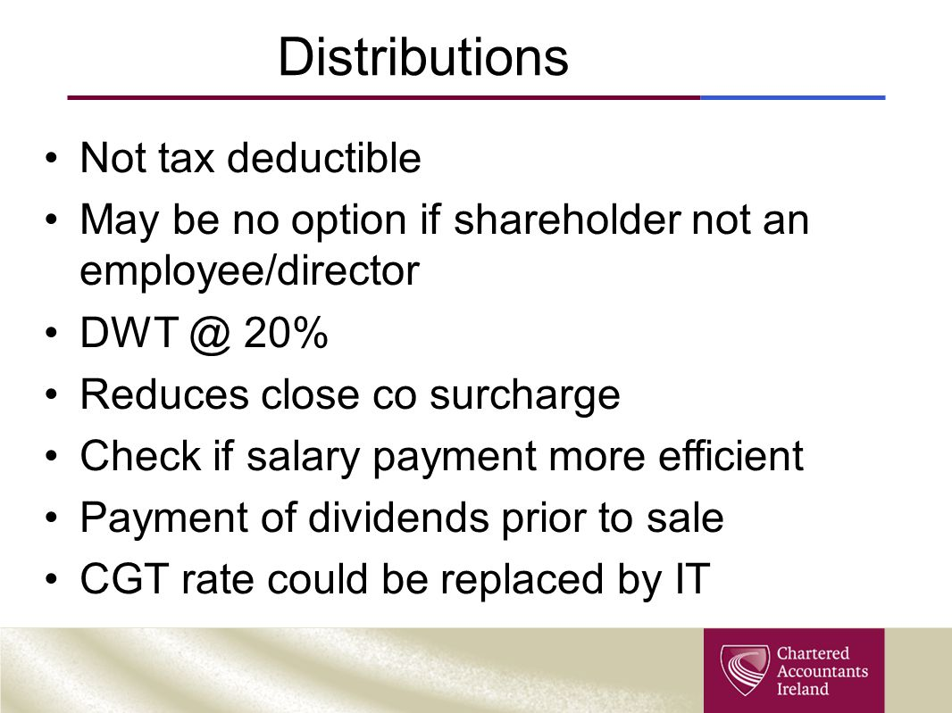 Distributions Not tax deductible May be no option if shareholder not an employee/director DWT @ 20% Reduces close co surcharge Check if salary payment more efficient Payment of dividends prior to sale CGT rate could be replaced by IT