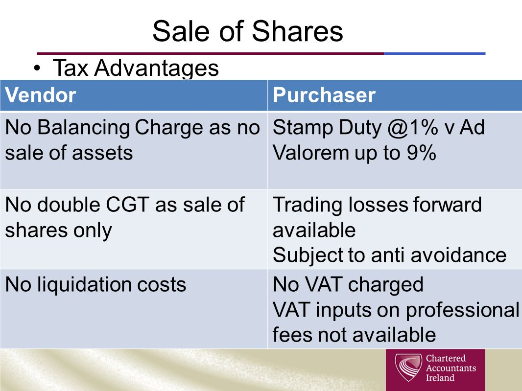 Sale of Shares Tax Advantages VendorPurchaser No Balancing Charge as no sale of assets Stamp Duty @1% v Ad Valorem up to 9% No double CGT as sale of s