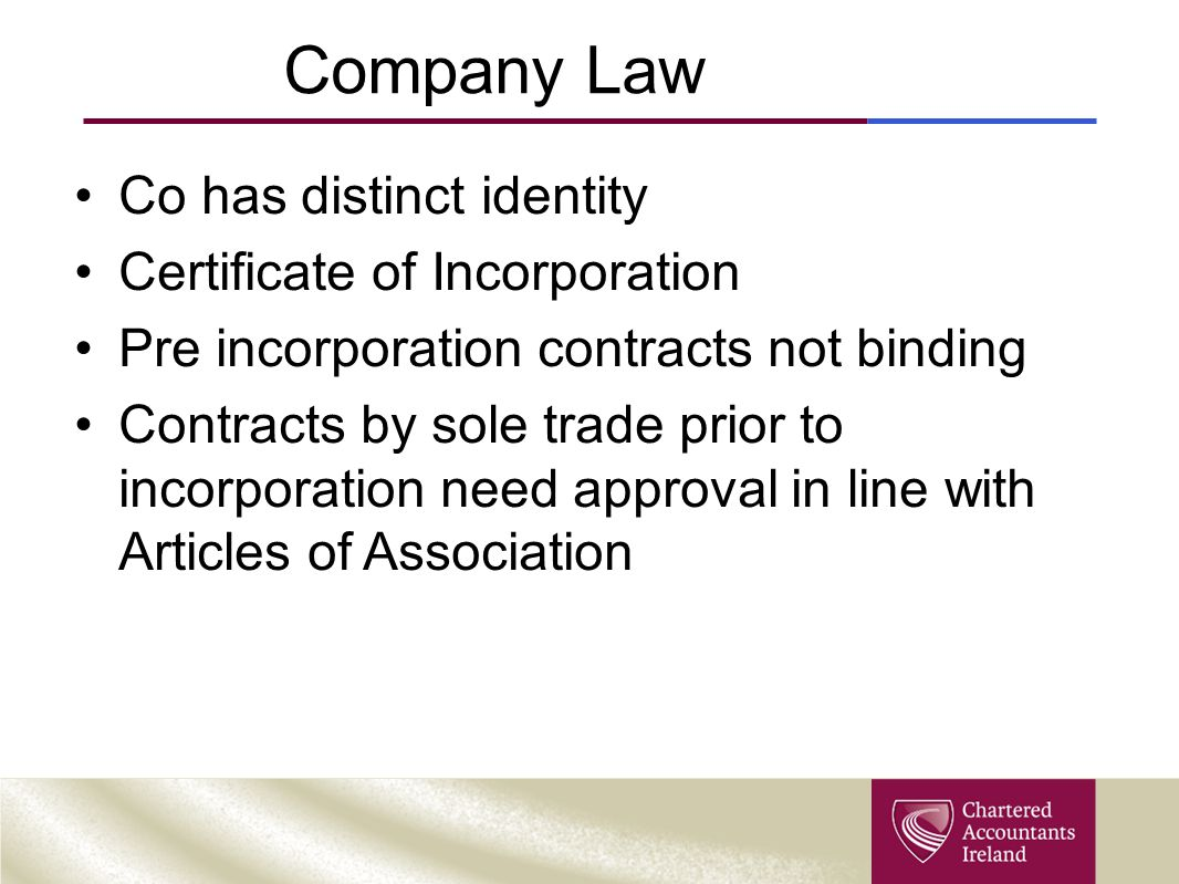 Company Law Co has distinct identity Certificate of Incorporation Pre incorporation contracts not binding Contracts by sole trade prior to incorporation need approval in line with Articles of Association