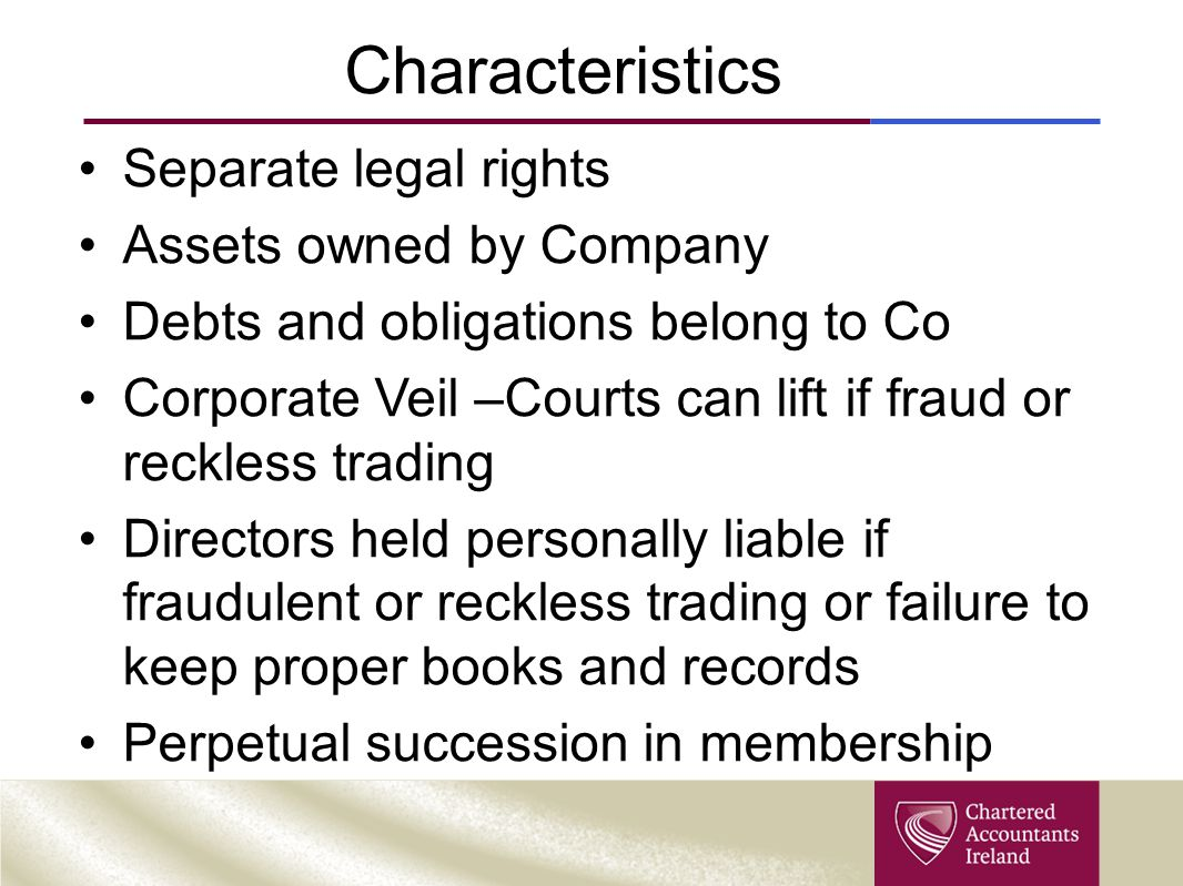 Characteristics Separate legal rights Assets owned by Company Debts and obligations belong to Co Corporate Veil –Courts can lift if fraud or reckless