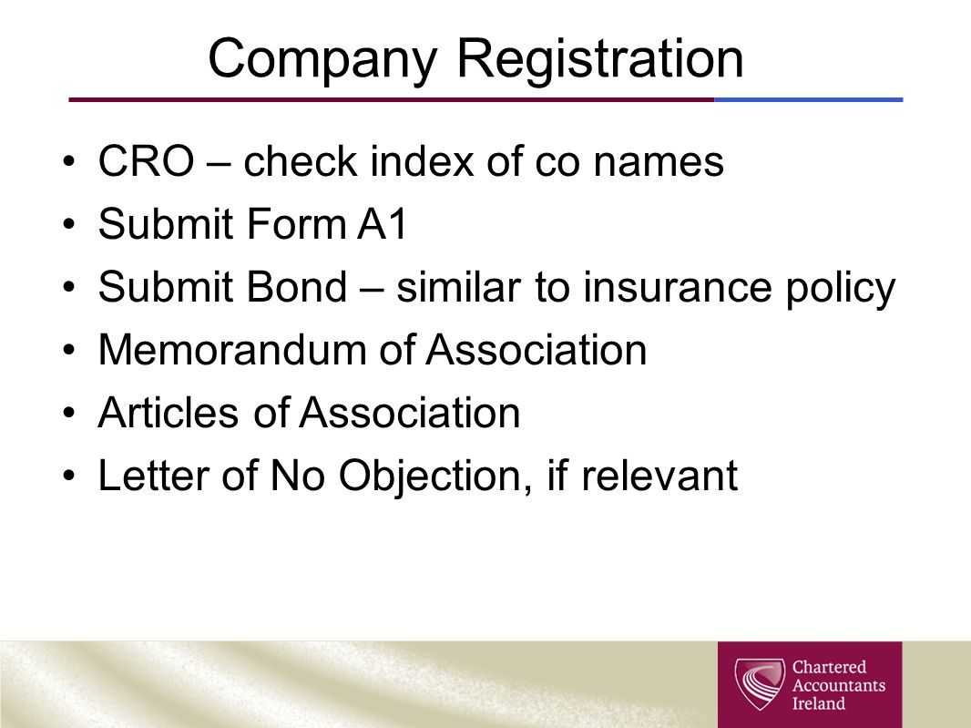 Company Registration CRO – check index of co names Submit Form A1 Submit Bond – similar to insurance policy Memorandum of Association Articles of Asso