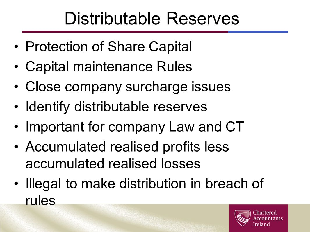 Distributable Reserves Protection of Share Capital Capital maintenance Rules Close company surcharge issues Identify distributable reserves Important for company Law and CT Accumulated realised profits less accumulated realised losses Illegal to make distribution in breach of rules