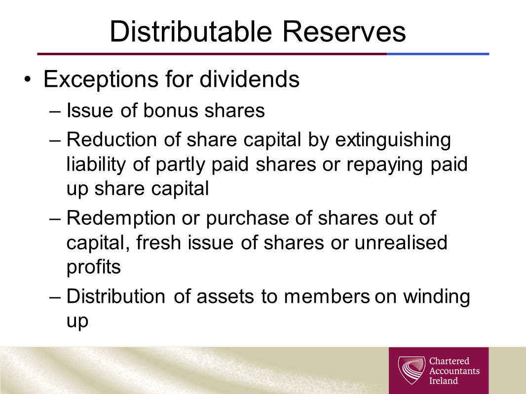 Distributable Reserves Exceptions for dividends –Issue of bonus shares –Reduction of share capital by extinguishing liability of partly paid shares or repaying paid up share capital –Redemption or purchase of shares out of capital, fresh issue of shares or unrealised profits –Distribution of assets to members on winding up