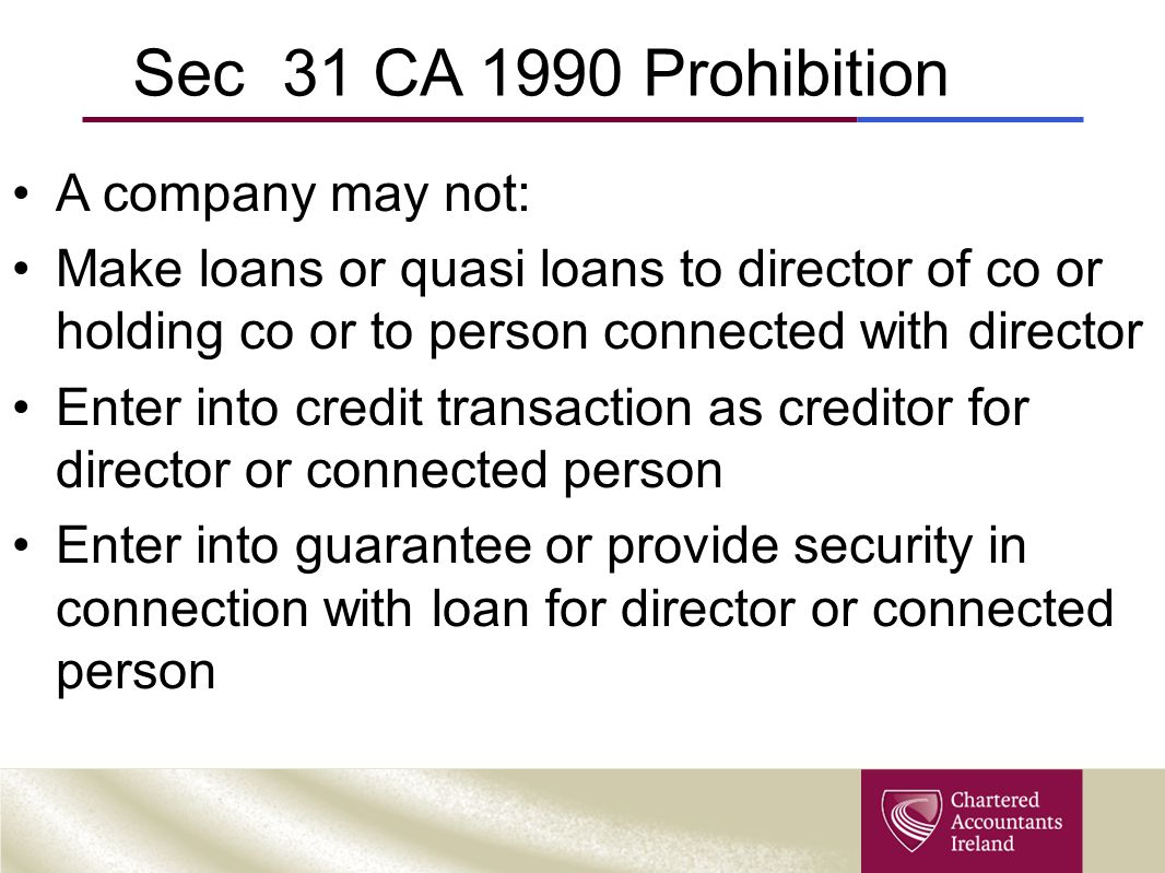 Sec 31 CA 1990 Prohibition A company may not: Make loans or quasi loans to director of co or holding co or to person connected with director Enter int