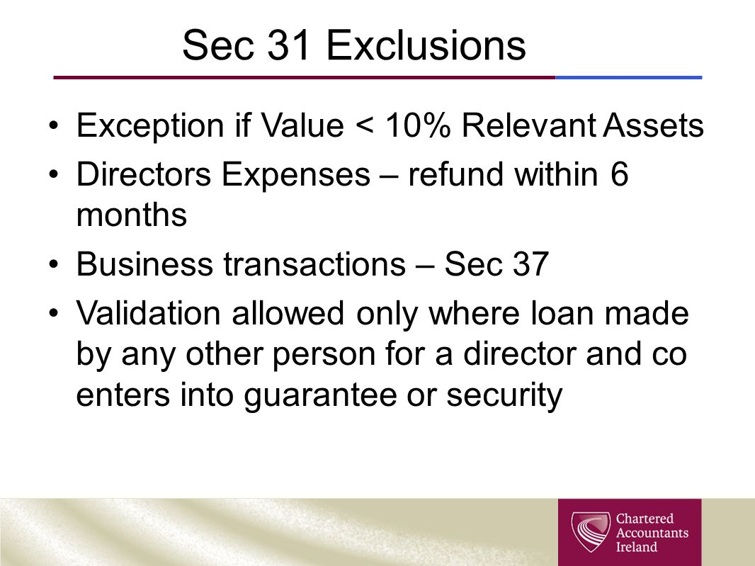 Sec 31 Exclusions Exception if Value < 10% Relevant Assets Directors Expenses – refund within 6 months Business transactions – Sec 37 Validation allow