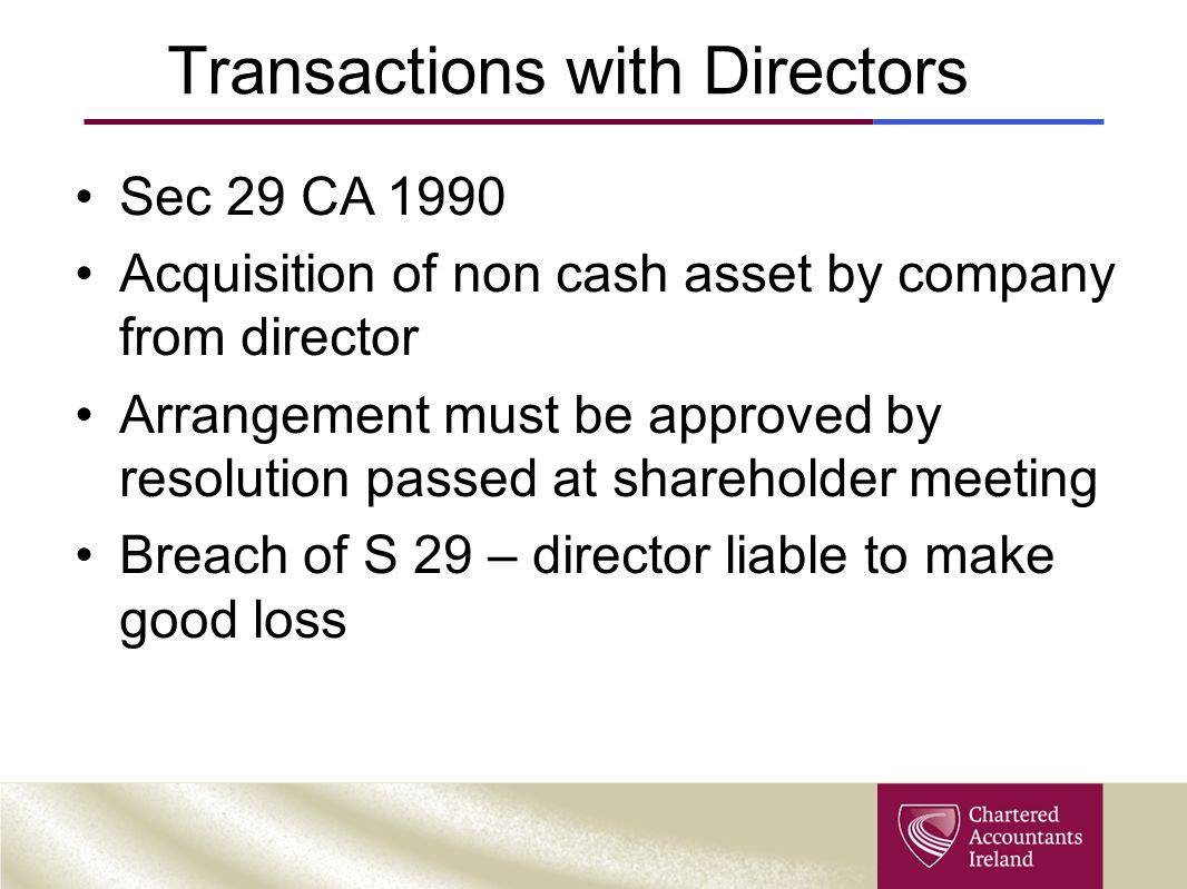 Transactions with Directors Sec 29 CA 1990 Acquisition of non cash asset by company from director Arrangement must be approved by resolution passed at shareholder meeting Breach of S 29 – director liable to make good loss