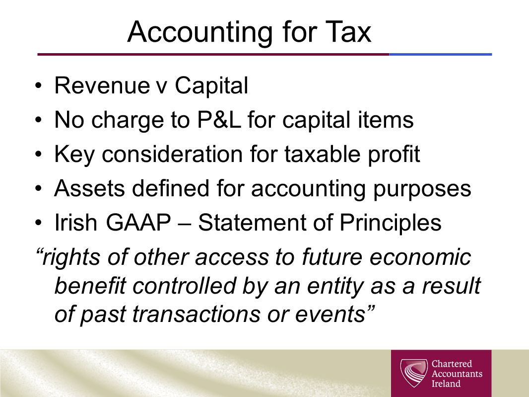 Accounting for Tax Revenue v Capital No charge to P&L for capital items Key consideration for taxable profit Assets defined for accounting purposes Irish GAAP – Statement of Principles rights of other access to future economic benefit controlled by an entity as a result of past transactions or events