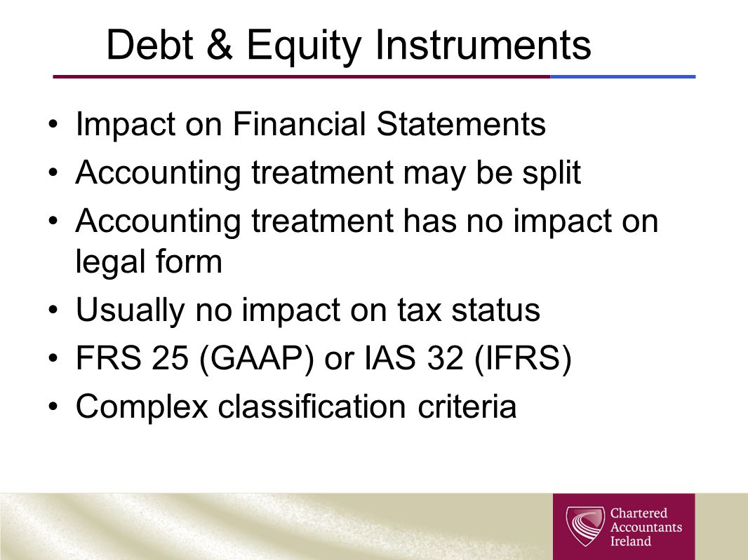 Debt & Equity Instruments Impact on Financial Statements Accounting treatment may be split Accounting treatment has no impact on legal form Usually no impact on tax status FRS 25 (GAAP) or IAS 32 (IFRS) Complex classification criteria