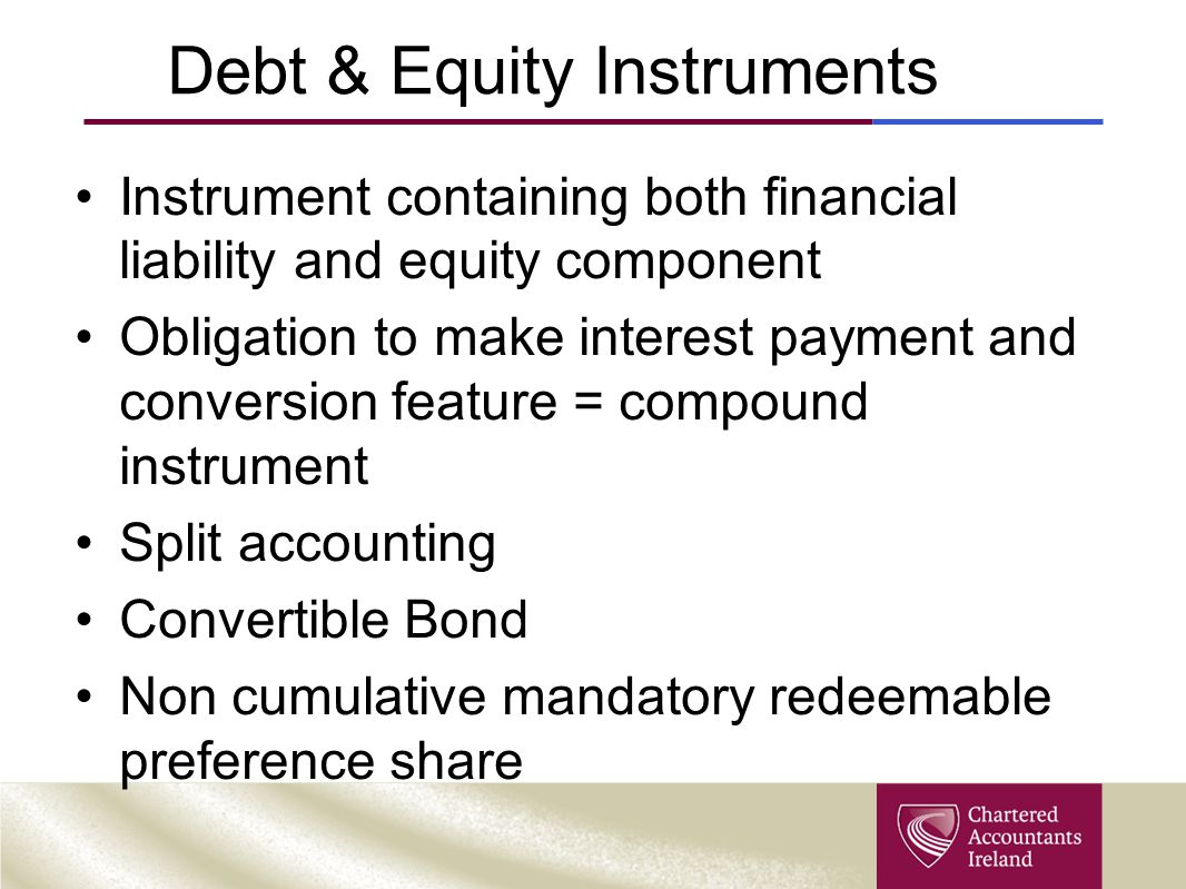 Debt & Equity Instruments Instrument containing both financial liability and equity component Obligation to make interest payment and conversion feature = compound instrument Split accounting Convertible Bond Non cumulative mandatory redeemable preference share