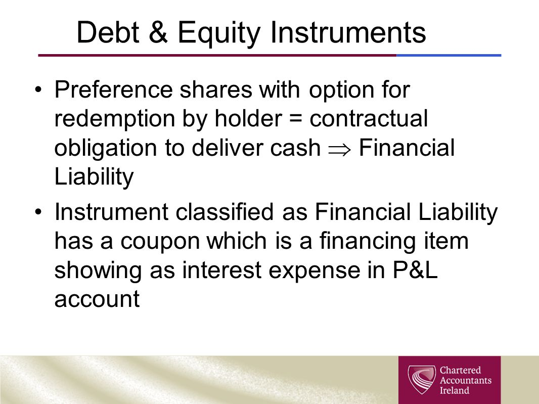 Debt & Equity Instruments Preference shares with option for redemption by holder = contractual obligation to deliver cash  Financial Liability Instrument classified as Financial Liability has a coupon which is a financing item showing as interest expense in P&L account