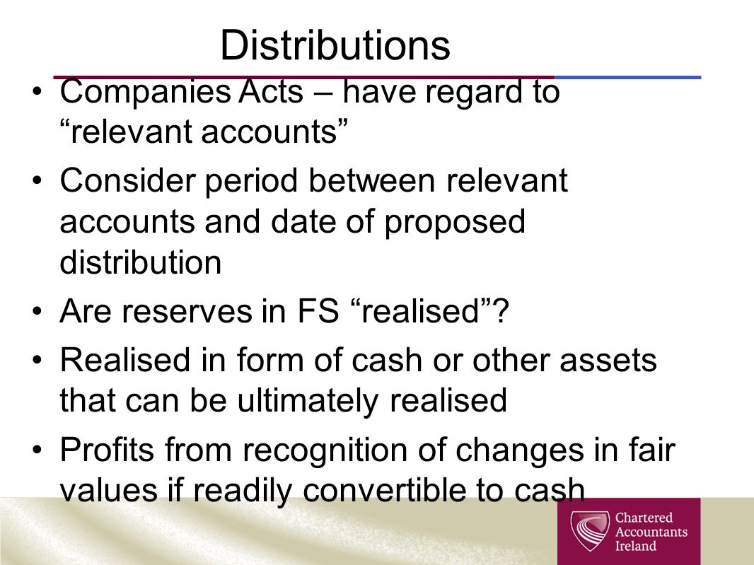 Distributions Companies Acts – have regard to relevant accounts Consider period between relevant accounts and date of proposed distribution Are reserves in FS realised .