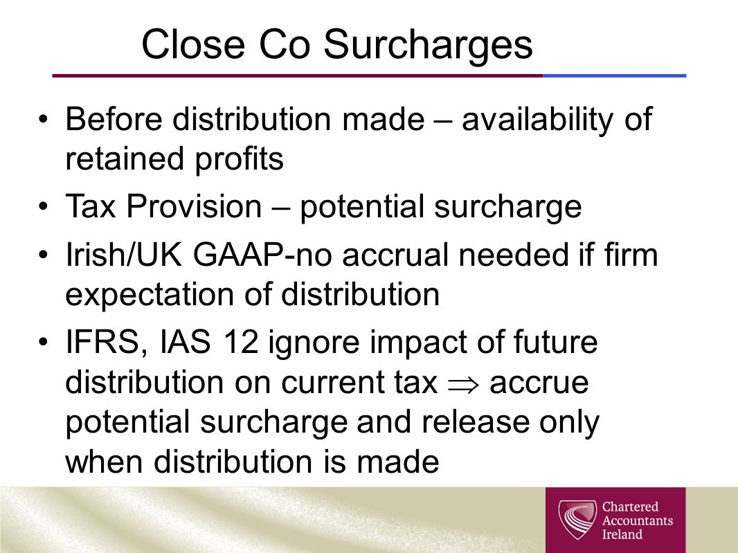 Close Co Surcharges Before distribution made – availability of retained profits Tax Provision – potential surcharge Irish/UK GAAP-no accrual needed if firm expectation of distribution IFRS, IAS 12 ignore impact of future distribution on current tax  accrue potential surcharge and release only when distribution is made