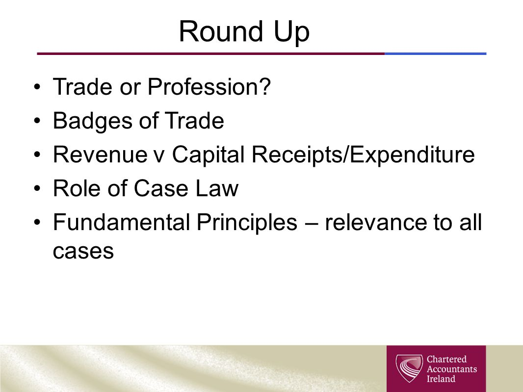 Round Up Trade or Profession? Badges of Trade Revenue v Capital Receipts/Expenditure Role of Case Law Fundamental Principles – relevance to all cases