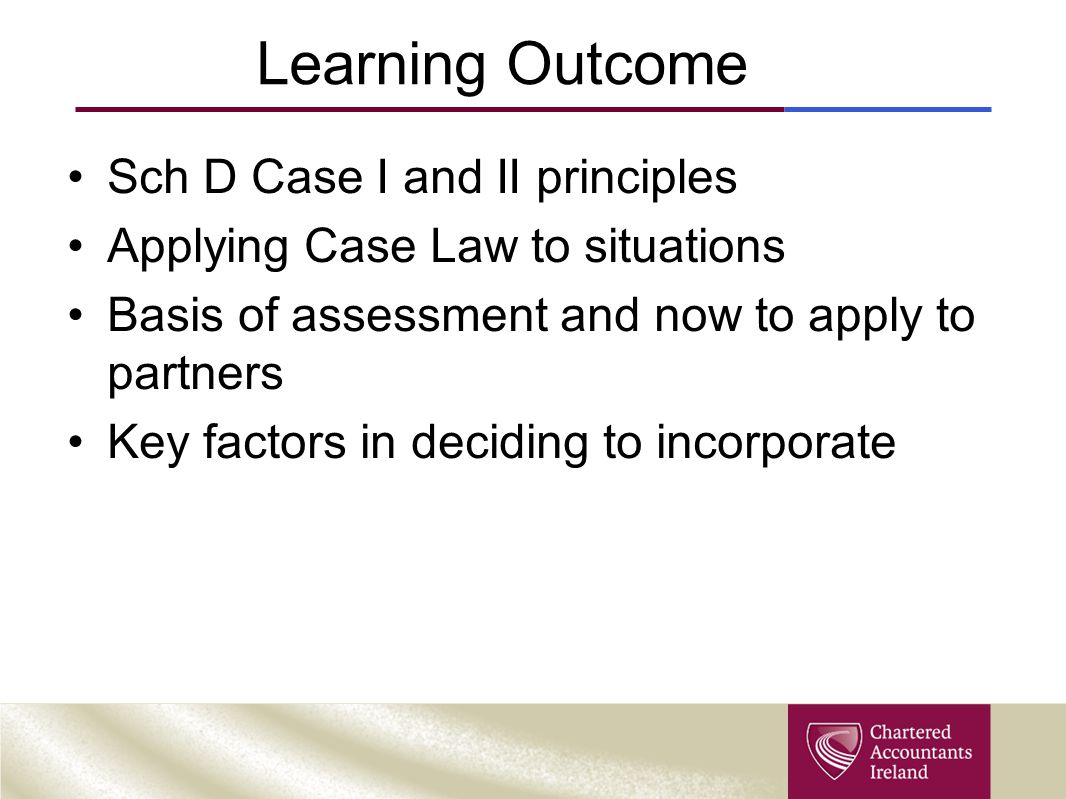 Learning Outcome Sch D Case I and II principles Applying Case Law to situations Basis of assessment and now to apply to partners Key factors in deciding to incorporate