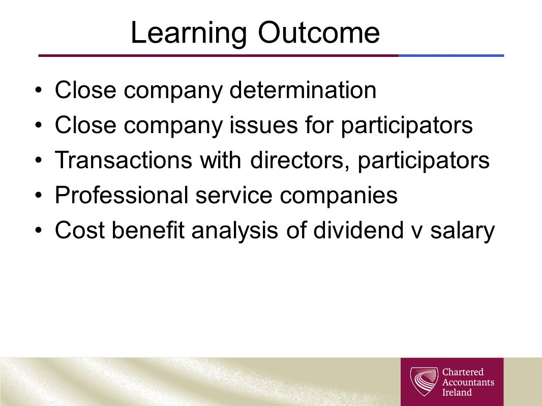 Learning Outcome Close company determination Close company issues for participators Transactions with directors, participators Professional service companies Cost benefit analysis of dividend v salary