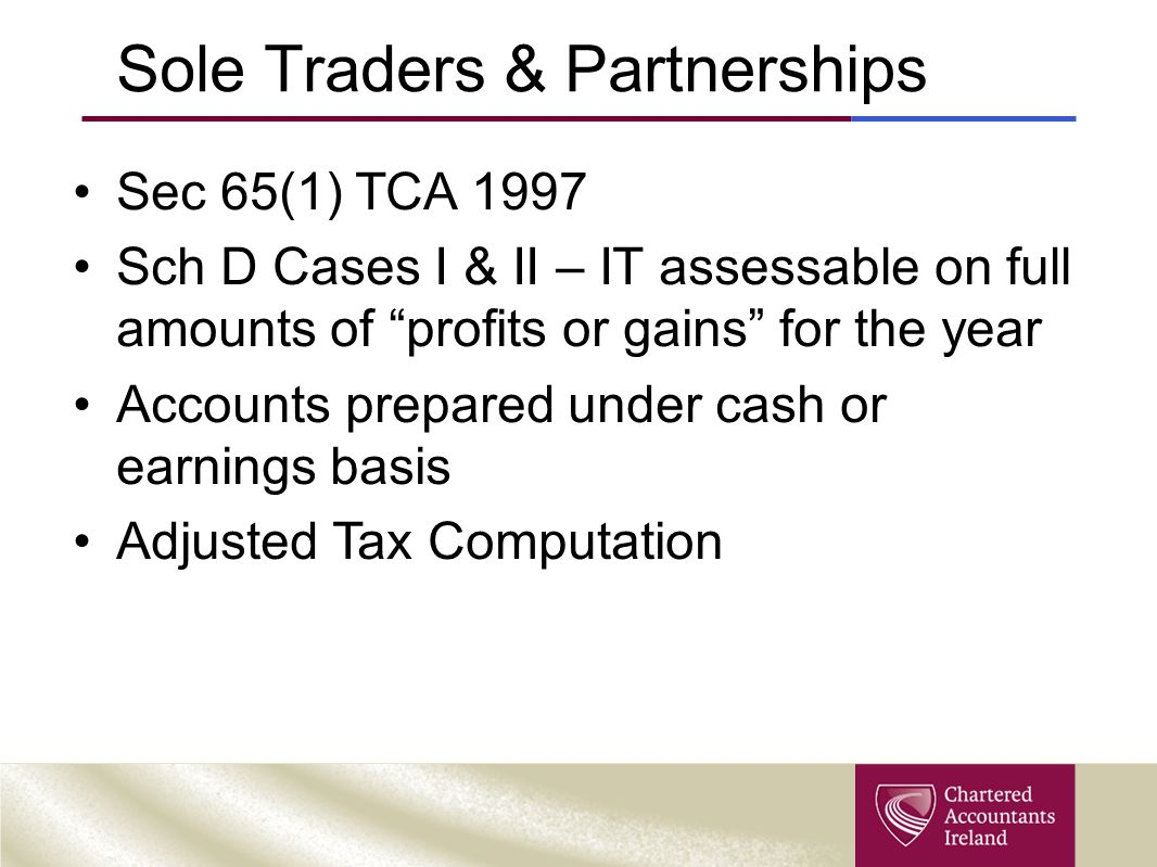 "Sole Traders & Partnerships Sec 65(1) TCA 1997 Sch D Cases I & II – IT assessable on full amounts of ""profits or gains"" for the year Accounts prepared"