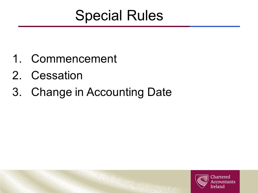 Special Rules 1.Commencement 2.Cessation 3.Change in Accounting Date