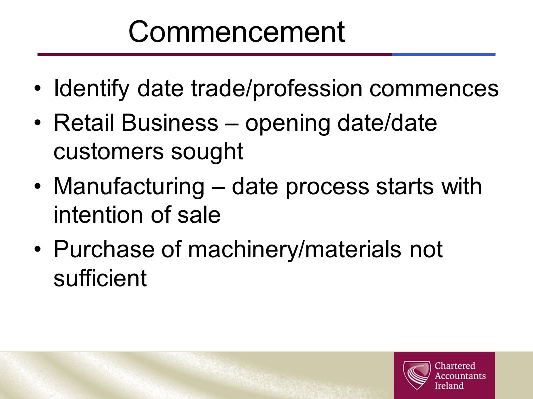 Commencement Identify date trade/profession commences Retail Business – opening date/date customers sought Manufacturing – date process starts with intention of sale Purchase of machinery/materials not sufficient