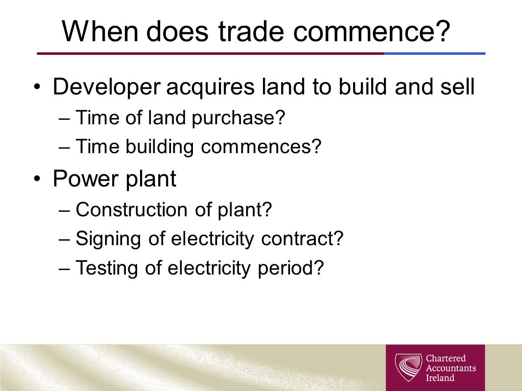 When does trade commence. Developer acquires land to build and sell –Time of land purchase.