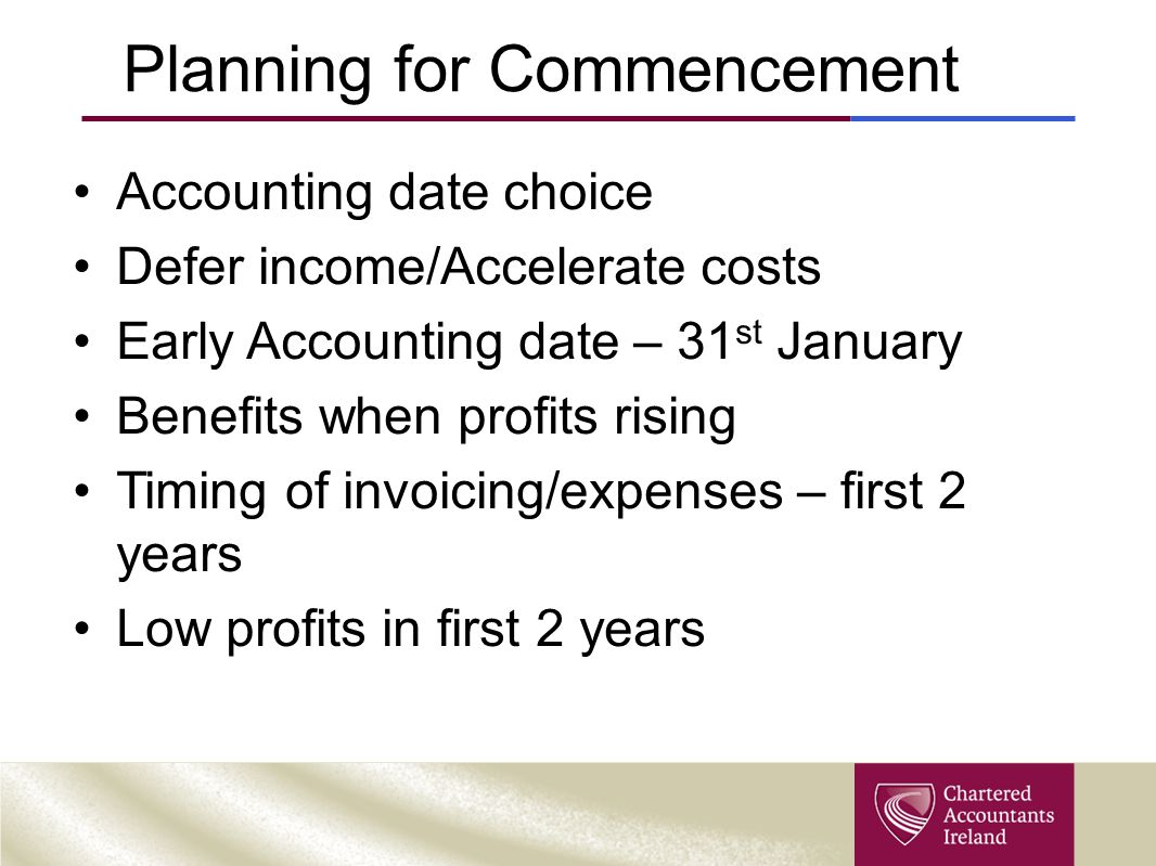 Planning for Commencement Accounting date choice Defer income/Accelerate costs Early Accounting date – 31 st January Benefits when profits rising Timing of invoicing/expenses – first 2 years Low profits in first 2 years