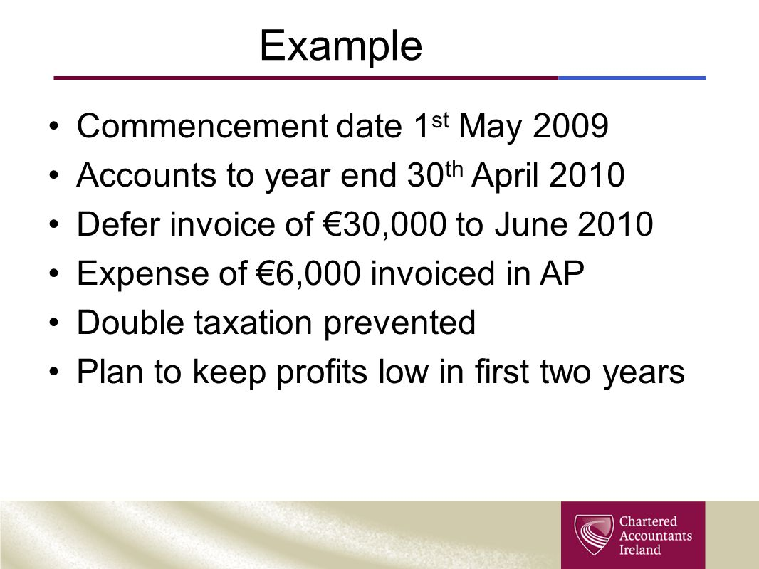 Example Commencement date 1 st May 2009 Accounts to year end 30 th April 2010 Defer invoice of €30,000 to June 2010 Expense of €6,000 invoiced in AP D