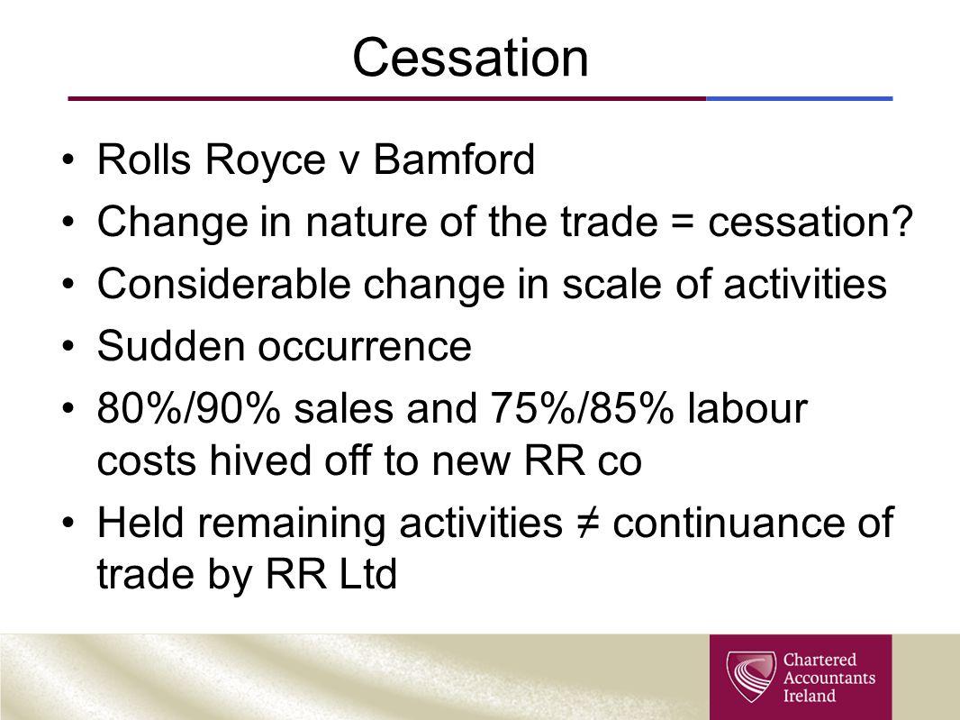 Cessation Rolls Royce v Bamford Change in nature of the trade = cessation.