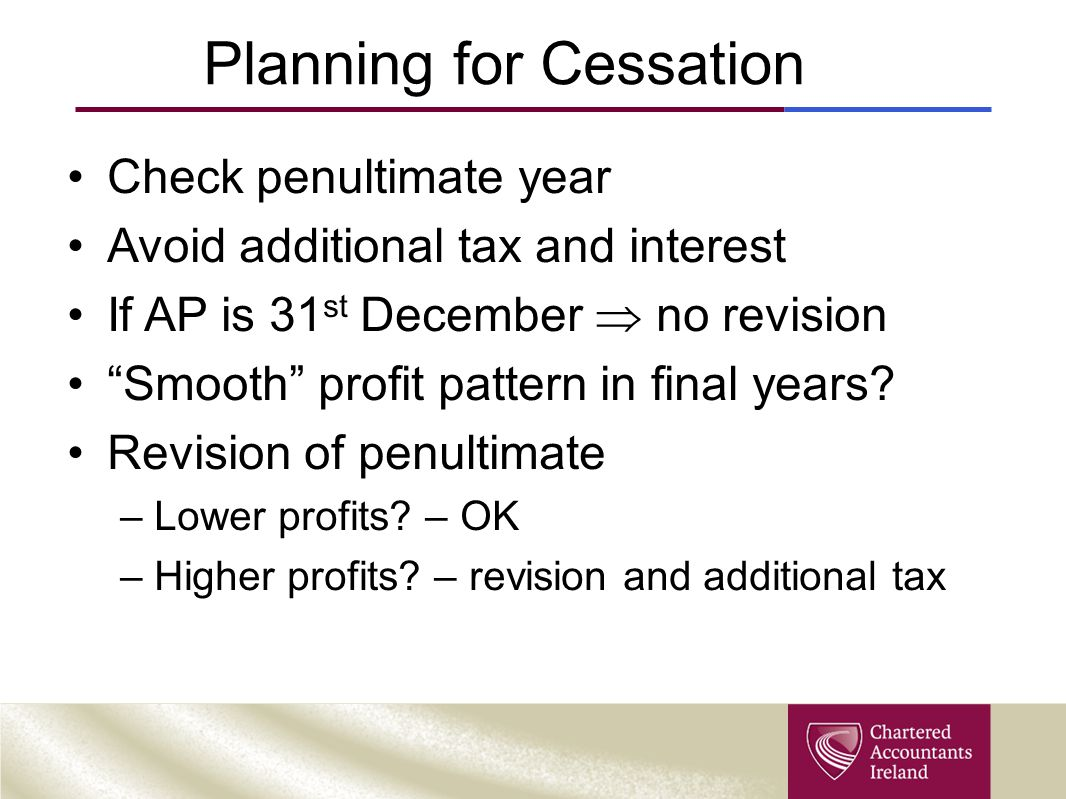 "Planning for Cessation Check penultimate year Avoid additional tax and interest If AP is 31 st December  no revision ""Smooth"" profit pattern in final"