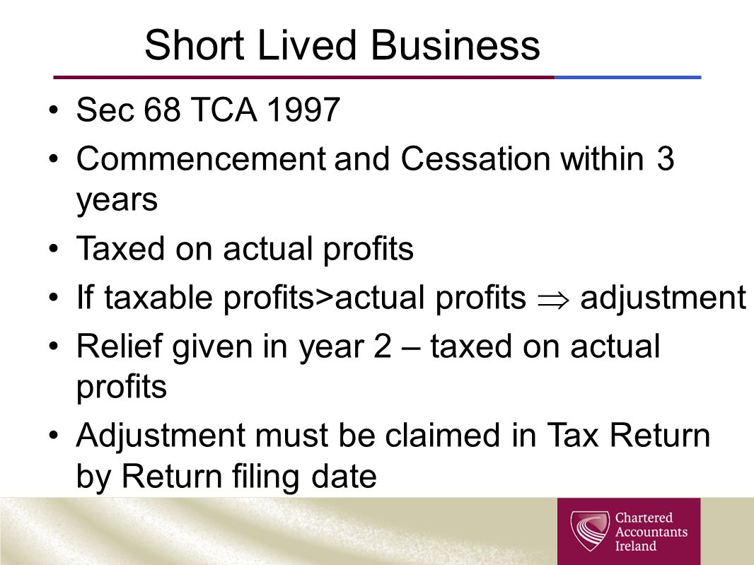 Short Lived Business Sec 68 TCA 1997 Commencement and Cessation within 3 years Taxed on actual profits If taxable profits>actual profits  adjustment